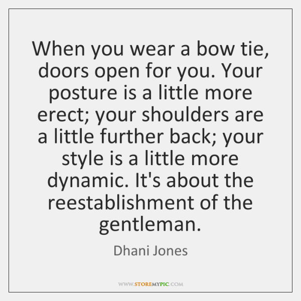 When you wear a bow tie, doors open for you. Your posture ...