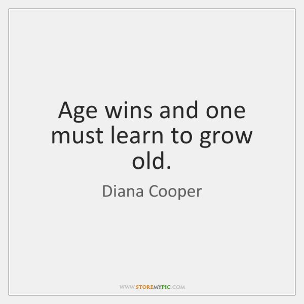 Age wins and one must learn to grow old.