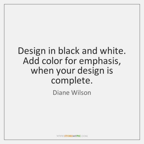Design in black and white. Add color for emphasis, when your design ...