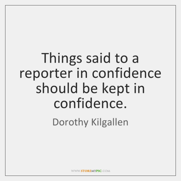 Things said to a reporter in confidence should be kept in confidence.