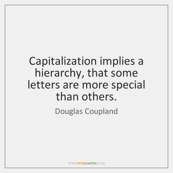 Capitalization implies a hierarchy, that some letters are more special than others.