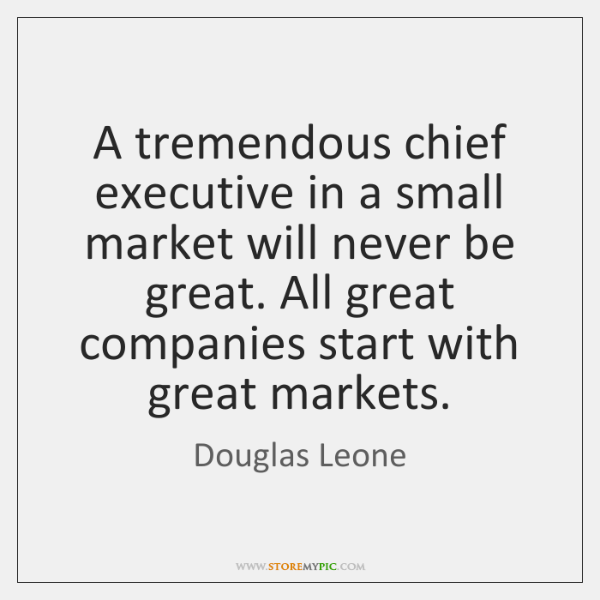 A tremendous chief executive in a small market will never be great. ...