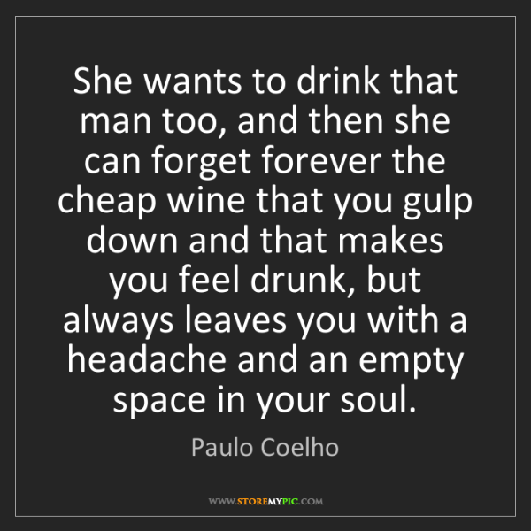 Paulo Coelho: She wants to drink that man too, and then she can forget...