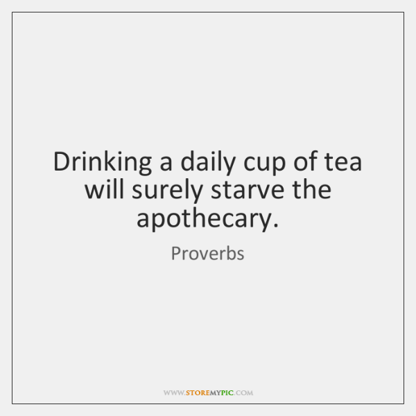 Drinking a daily cup of tea will surely starve the apothecary.