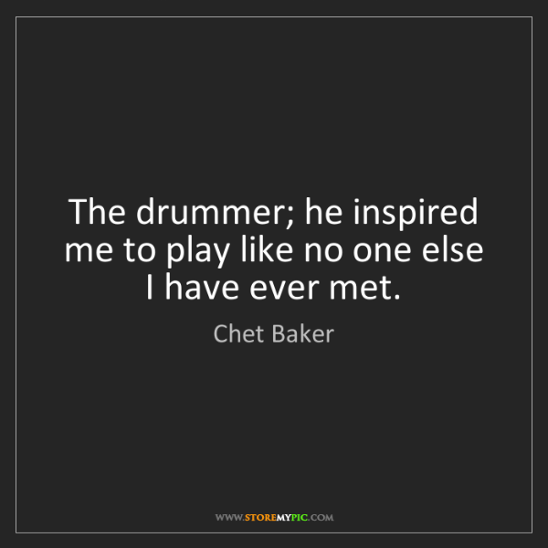 Chet Baker: The drummer; he inspired me to play like no one else...