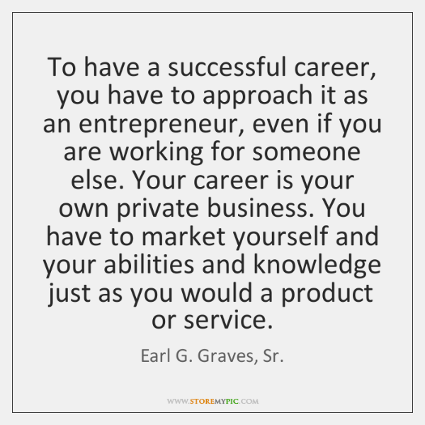 To have a successful career, you have to approach it as an ...