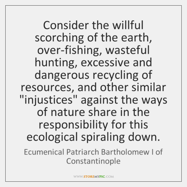 Consider the willful scorching of the earth, over-fishing, wasteful hunting, excessive and ...