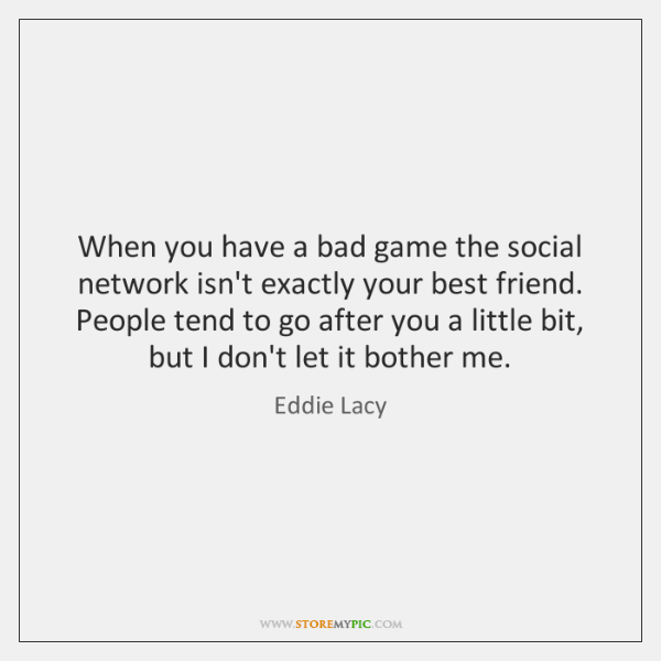 When you have a bad game the social network isn't exactly your ...