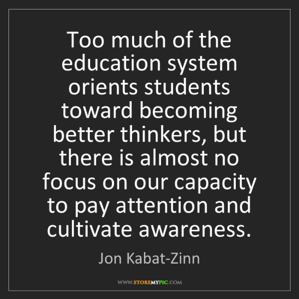 Jon Kabat-Zinn: Too much of the education system orients students toward...