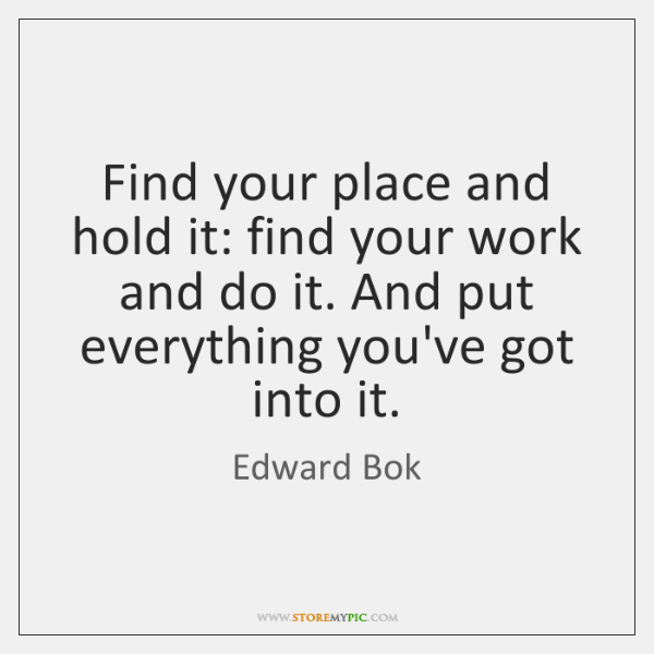 Find your place and hold it: find your work and do it. ...