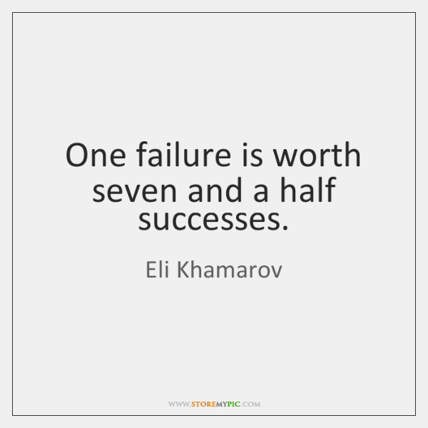 One failure is worth seven and a half successes.