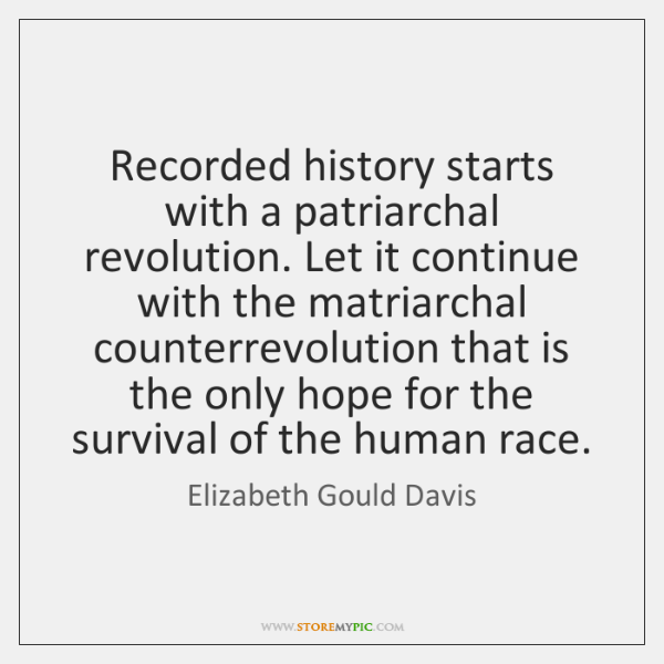 Recorded history starts with a patriarchal revolution. Let it continue with the ...