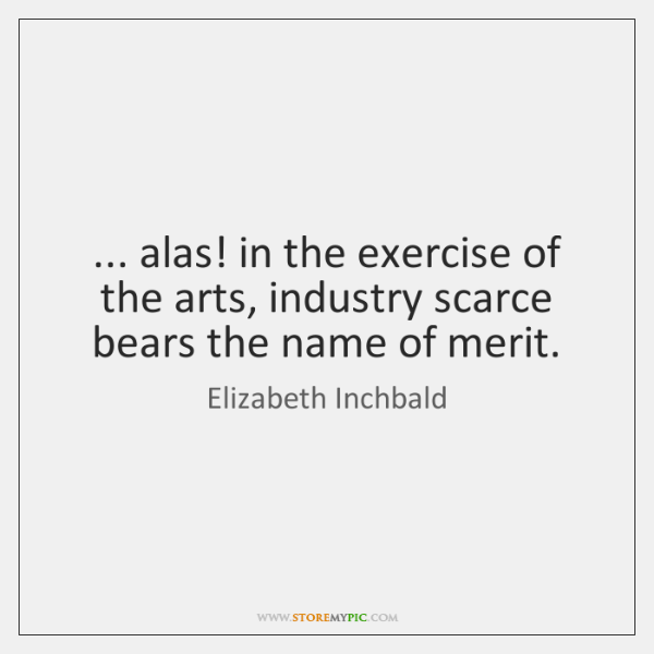 ... alas! in the exercise of the arts, industry scarce bears the name ...