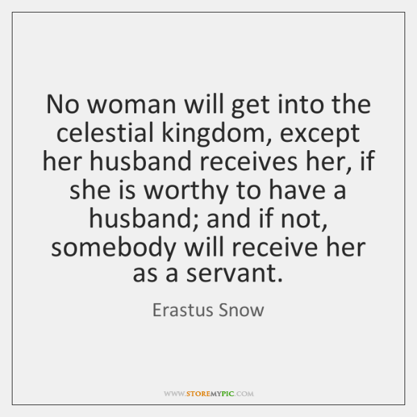 No woman will get into the celestial kingdom, except her husband receives ...