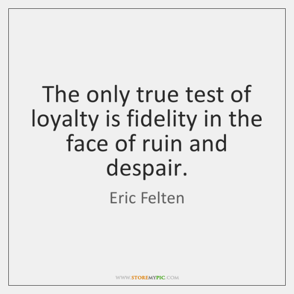 The only true test of loyalty is fidelity in the face of ...