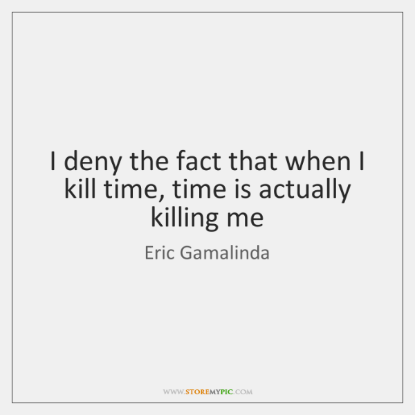 I deny the fact that when I kill time, time is actually ...