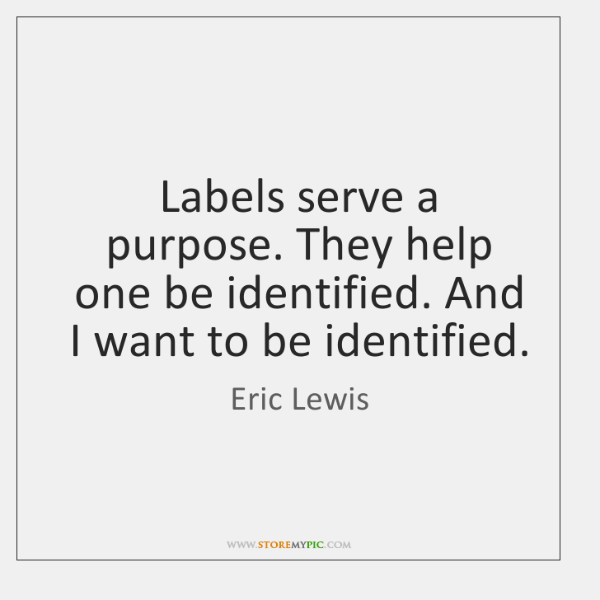 Labels serve a purpose. They help one be identified. And I want ...