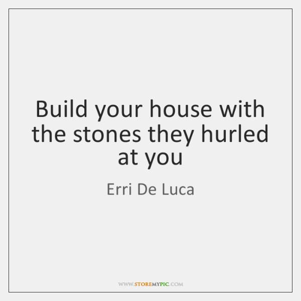Build your house with the stones they hurled at you