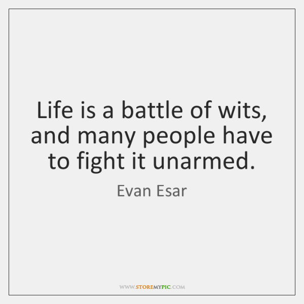 Life is a battle of wits, and many people have to fight ...