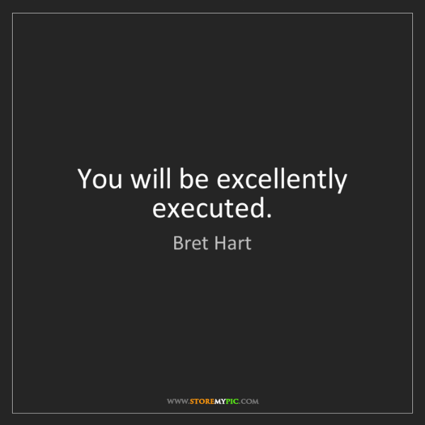 Bret Hart: You will be excellently executed.