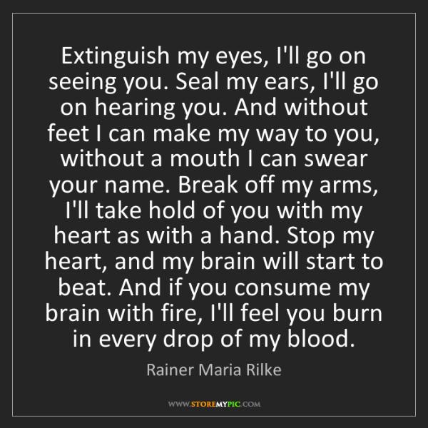Rainer Maria Rilke: Extinguish my eyes, I'll go on seeing you. Seal my ears,...