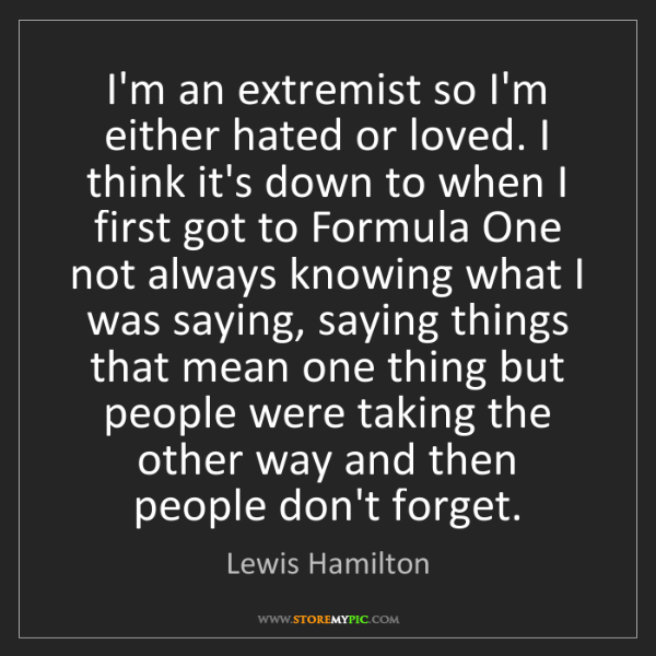 Lewis Hamilton: I'm an extremist so I'm either hated or loved. I think...