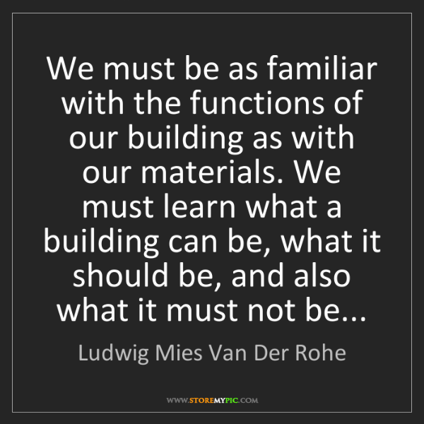 Ludwig Mies Van Der Rohe: We must be as familiar with the functions of our building...