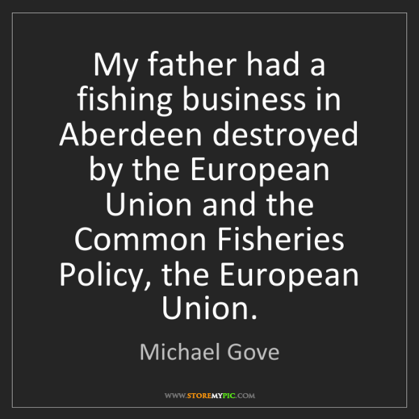 Michael Gove: My father had a fishing business in Aberdeen destroyed...