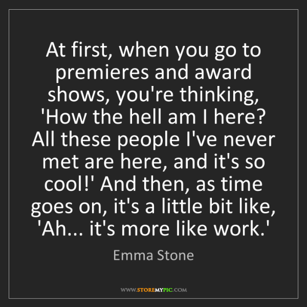Emma Stone: At first, when you go to premieres and award shows, you're...
