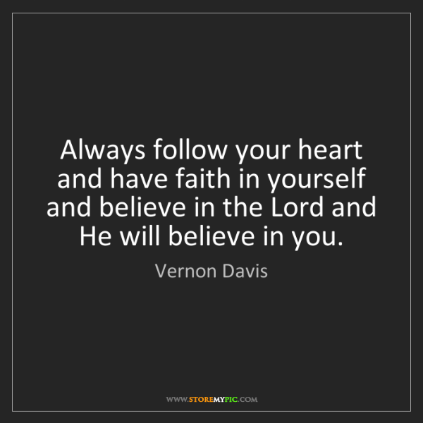 Vernon Davis: Always follow your heart and have faith in yourself and...