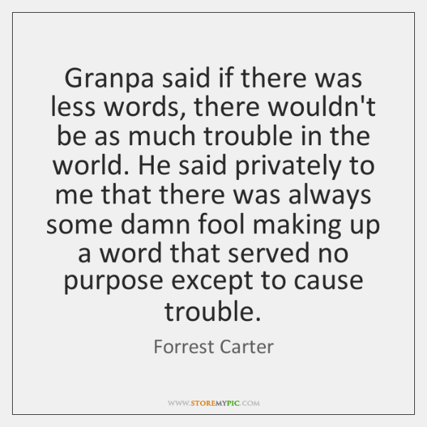 Granpa said if there was less words, there wouldn't be as much ...