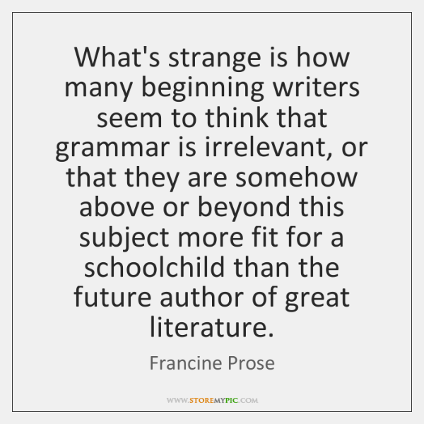 What's strange is how many beginning writers seem to think that grammar ...