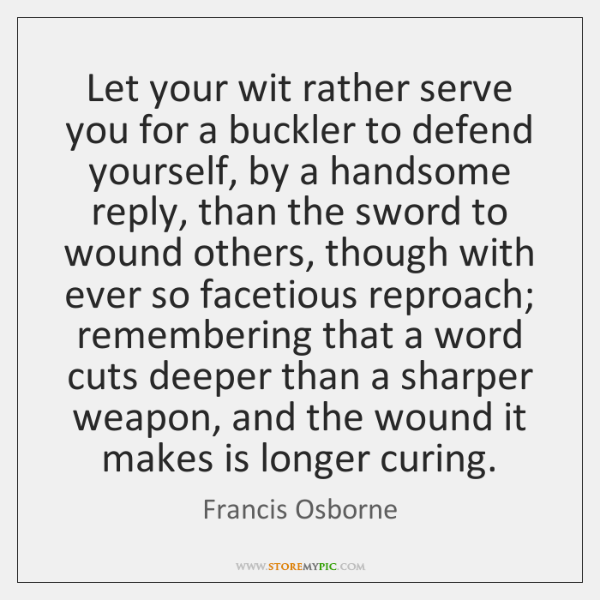 Let your wit rather serve you for a buckler to defend yourself, ...