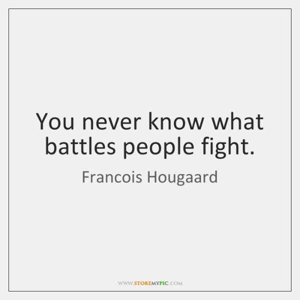 You never know what battles people fight.