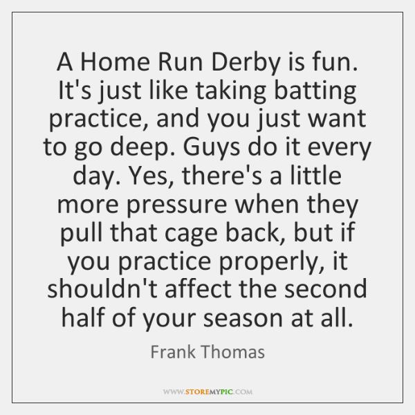A Home Run Derby is fun. It's just like taking batting practice, ...