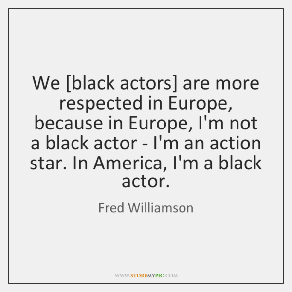 We [black actors] are more respected in Europe, because in Europe, I'm ...