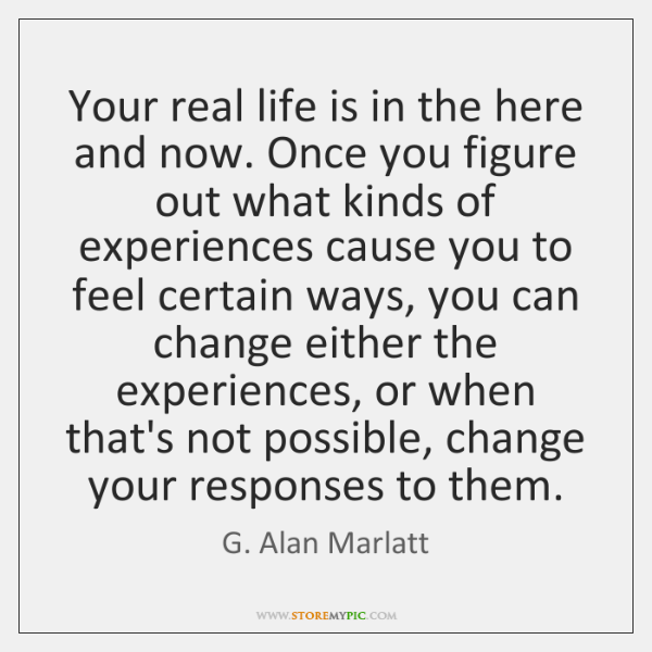 Your real life is in the here and now. Once you figure ...