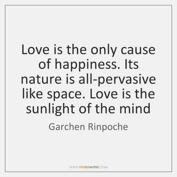 Love is the only cause of happiness. Its nature is all-pervasive like ...