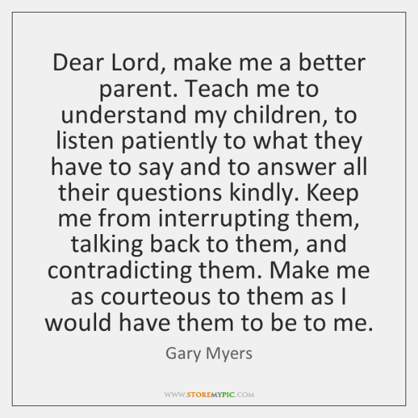 Dear Lord, make me a better parent. Teach me to understand my ...