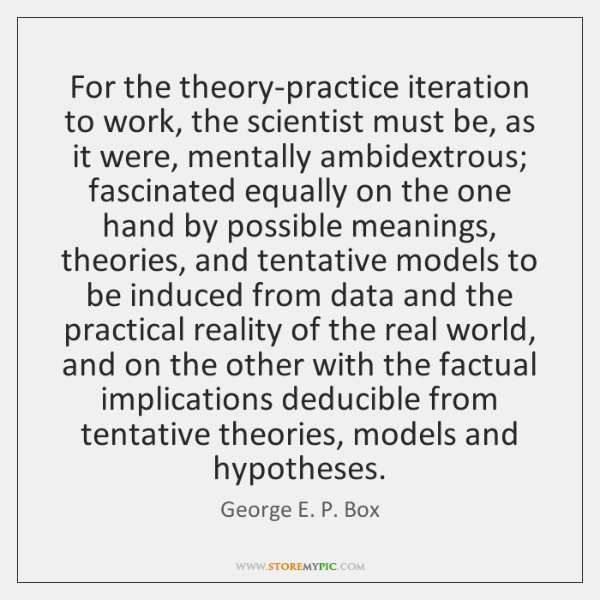 For the theory-practice iteration to work, the scientist must be, as it ...