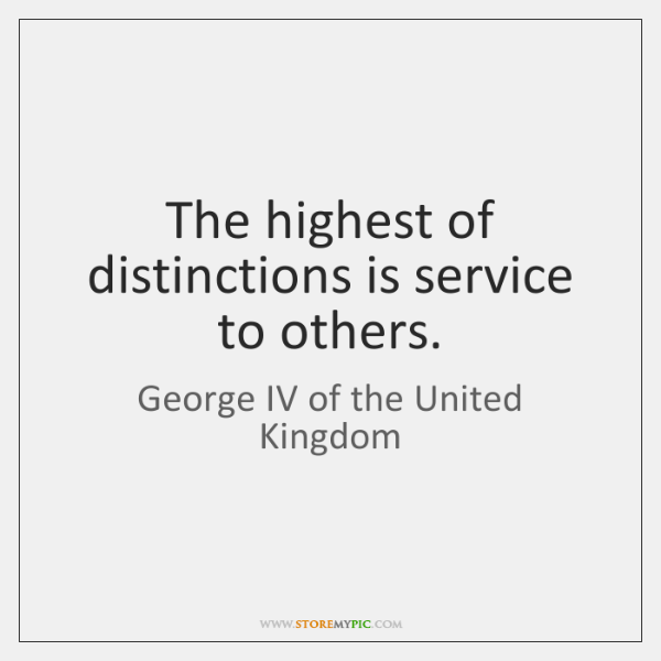 The highest of distinctions is service to others.