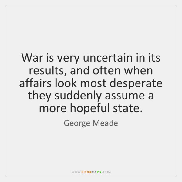 War is very uncertain in its results, and often when affairs look ...