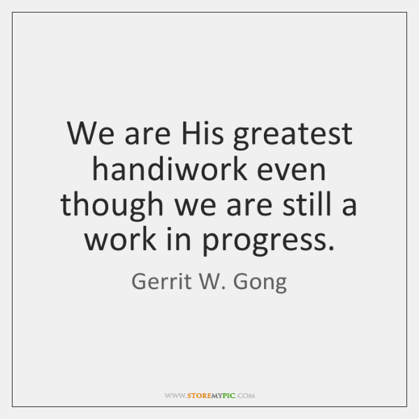 We are His greatest handiwork even though we are still a work ...