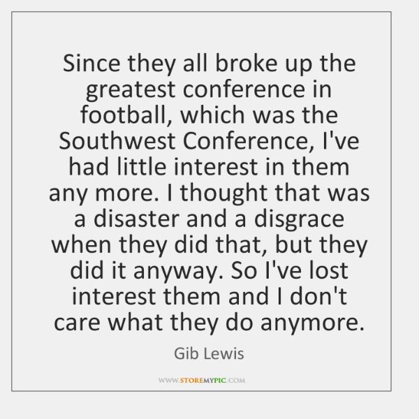 Since they all broke up the greatest conference in football, which was ...