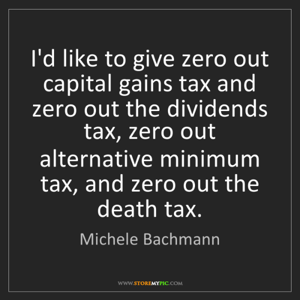 Michele Bachmann: I'd like to give zero out capital gains tax and zero...