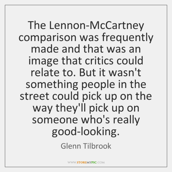 The Lennon-McCartney comparison was frequently made and that was an image that ...
