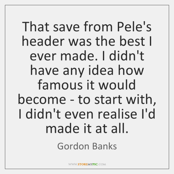 That save from Pele's header was the best I ever made. I ...