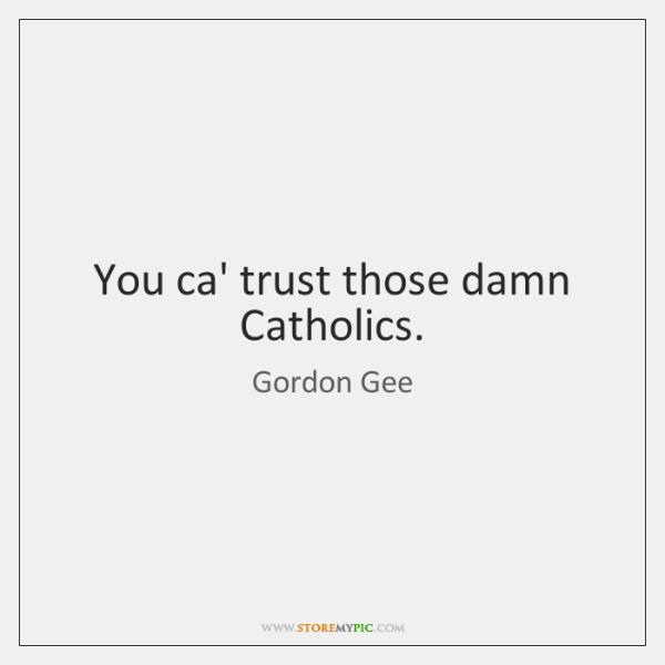 You ca' trust those damn Catholics.