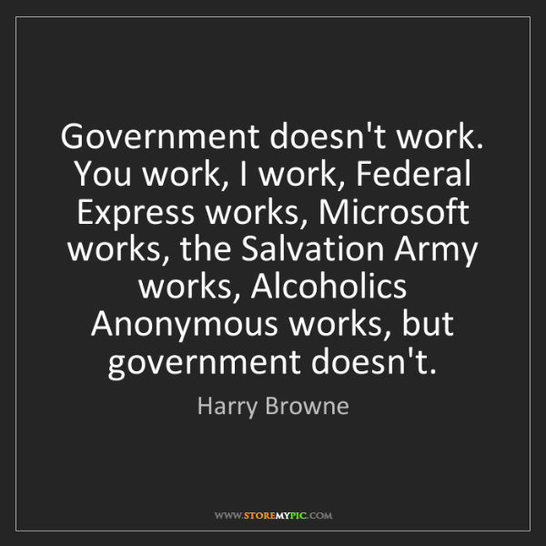 Harry Browne: Government doesn't work. You work, I work, Federal Express...