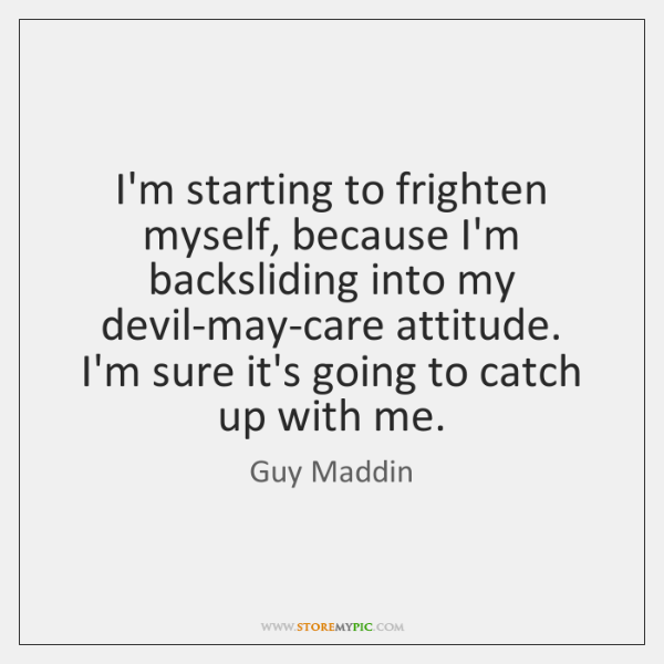 I'm starting to frighten myself, because I'm backsliding into my devil-may-care attitude. ...